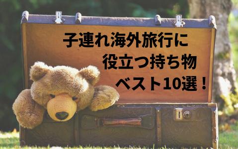 【子連れ海外旅行の持ち物ベスト10選+α!】飛行機+食事+おもちゃなど!お役立ち持ち物と我が家の工夫を大公開!